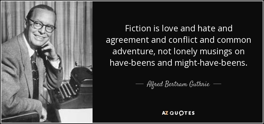 Fiction is love and hate and agreement and conflict and common adventure, not lonely musings on have-beens and might-have-beens. - Alfred Bertram Guthrie