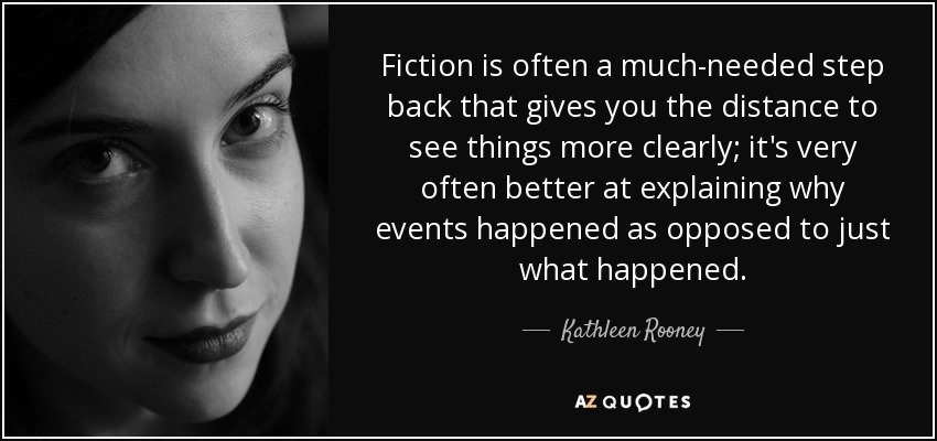 Fiction is often a much-needed step back that gives you the distance to see things more clearly; it's very often better at explaining why events happened as opposed to just what happened. - Kathleen Rooney