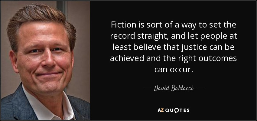 Fiction is sort of a way to set the record straight, and let people at least believe that justice can be achieved and the right outcomes can occur. - David Baldacci