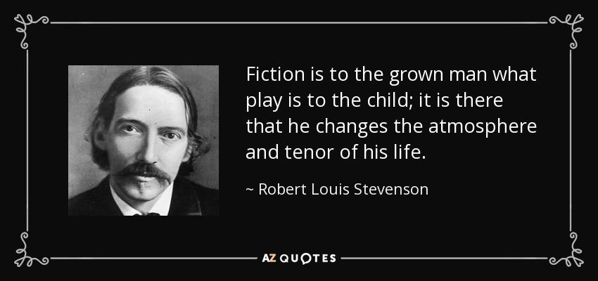 Fiction is to the grown man what play is to the child; it is there that he changes the atmosphere and tenor of his life. - Robert Louis Stevenson
