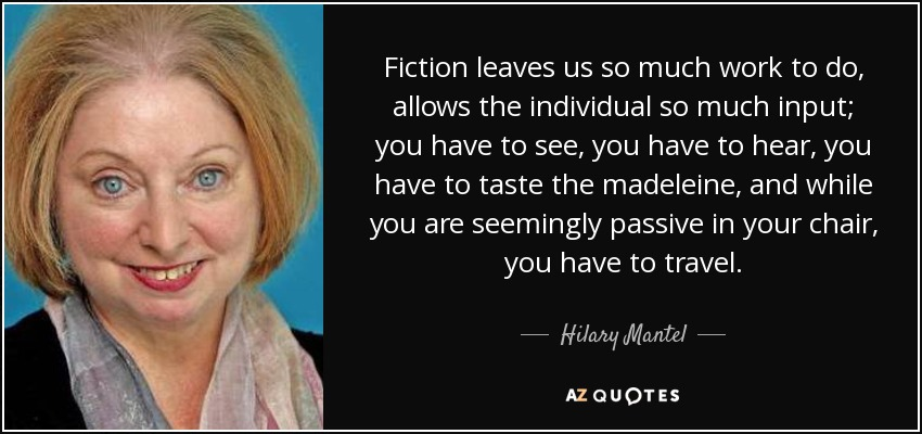Fiction leaves us so much work to do, allows the individual so much input; you have to see, you have to hear, you have to taste the madeleine, and while you are seemingly passive in your chair, you have to travel. - Hilary Mantel