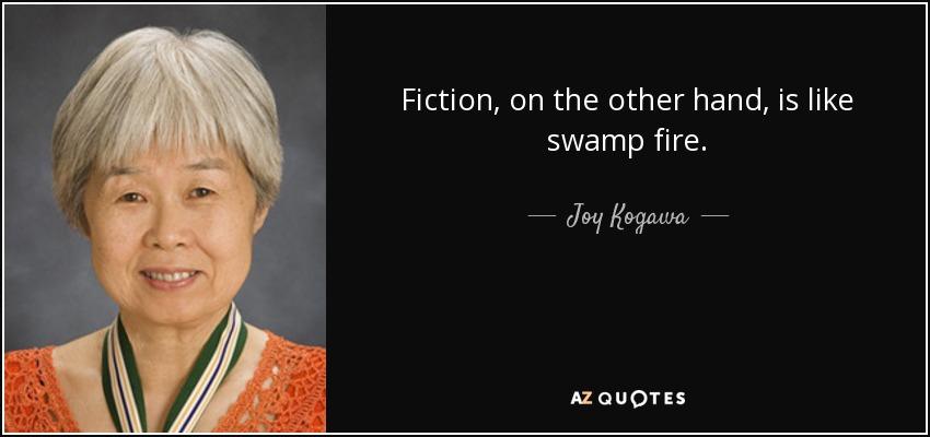 Fiction, on the other hand, is like swamp fire. - Joy Kogawa