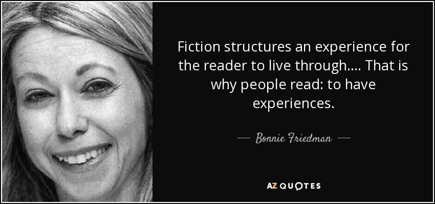 Fiction structures an experience for the reader to live through. ... That is why people read: to have experiences. - Bonnie Friedman