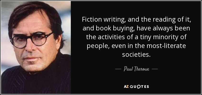 Fiction writing, and the reading of it, and book buying, have always been the activities of a tiny minority of people, even in the most-literate societies. - Paul Theroux