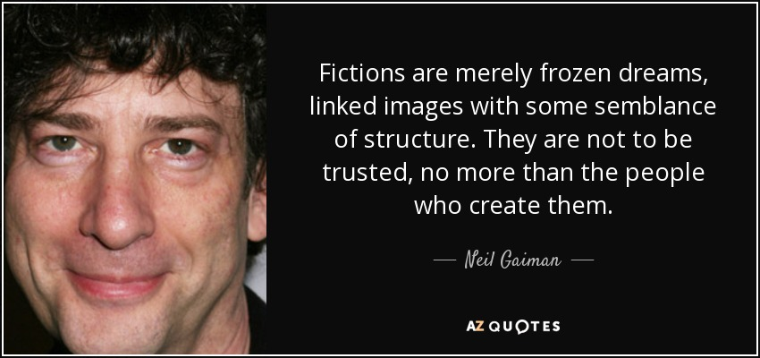 Fictions are merely frozen dreams, linked images with some semblance of structure. They are not to be trusted, no more than the people who create them. - Neil Gaiman