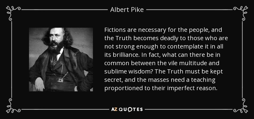 Fictions are necessary for the people, and the Truth becomes deadly to those who are not strong enough to contemplate it in all its brilliance. In fact, what can there be in common between the vile multitude and sublime wisdom? The Truth must be kept secret, and the masses need a teaching proportioned to their imperfect reason. - Albert Pike
