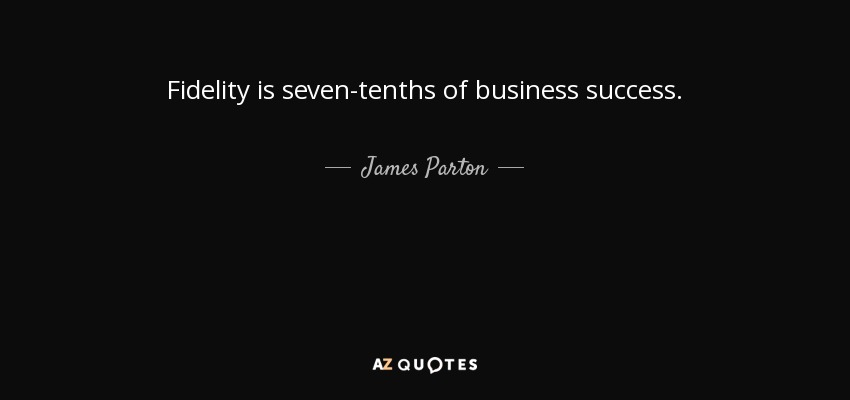 Fidelity is seven-tenths of business success. - James Parton