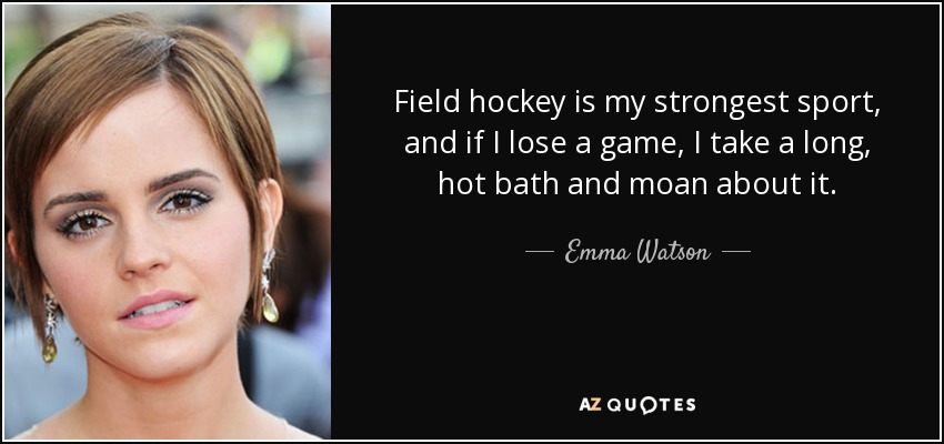 Field hockey is my strongest sport, and if I lose a game, I take a long, hot bath and moan about it. - Emma Watson