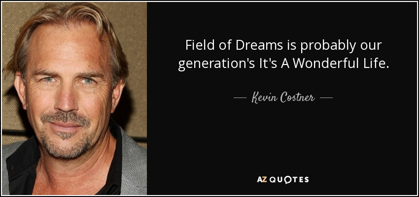 Field of Dreams is probably our generation's It's A Wonderful Life. - Kevin Costner