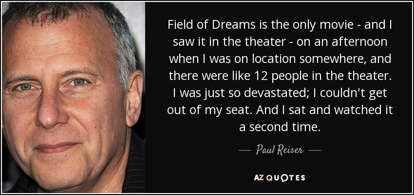 Field of Dreams is the only movie - and I saw it in the theater - on an afternoon when I was on location somewhere, and there were like 12 people in the theater. I was just so devastated; I couldn't get out of my seat. And I sat and watched it a second time. - Paul Reiser