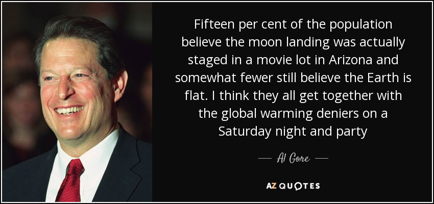 Fifteen per cent of the population believe the moon landing was actually staged in a movie lot in Arizona and somewhat fewer still believe the Earth is flat. I think they all get together with the global warming deniers on a Saturday night and party - Al Gore