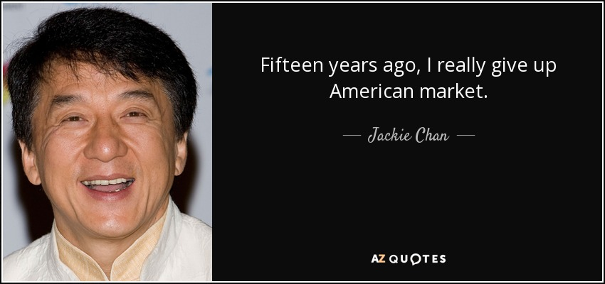Fifteen years ago, I really give up American market. - Jackie Chan
