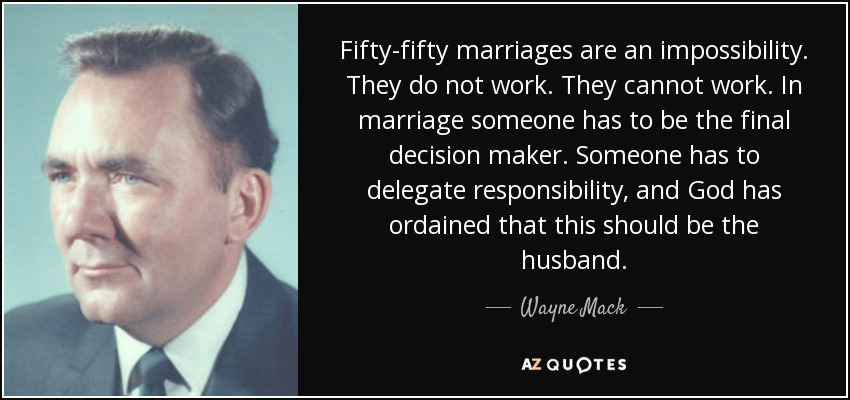 Fifty-fifty marriages are an impossibility. They do not work. They cannot work. In marriage someone has to be the final decision maker. Someone has to delegate responsibility, and God has ordained that this should be the husband. - Wayne Mack