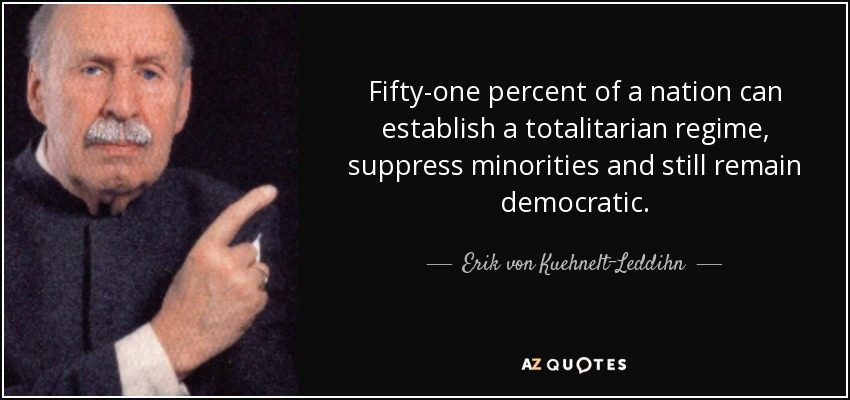 Fifty-one percent of a nation can establish a totalitarian regime, suppress minorities and still remain democratic. - Erik von Kuehnelt-Leddihn