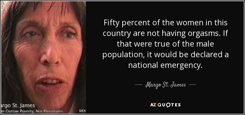 Fifty percent of the women in this country are not having orgasms. If that were true of the male population, it would be declared a national emergency. - Margo St. James