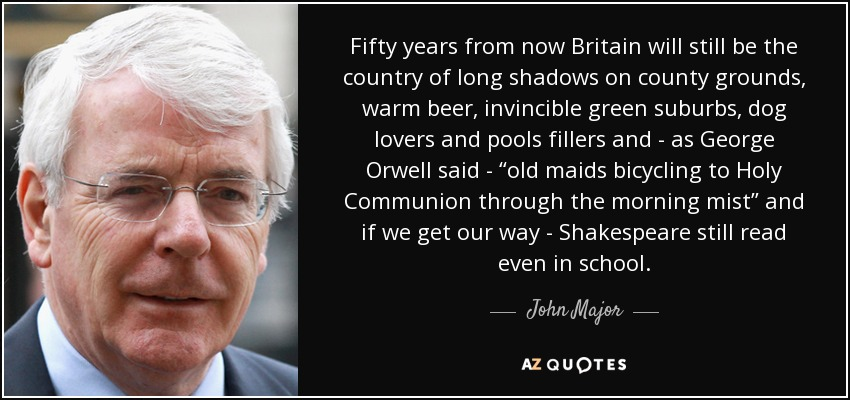 """Fifty years from now Britain will still be the country of long shadows on county grounds, warm beer, invincible green suburbs, dog lovers and pools fillers and - as George Orwell said - """"old maids bicycling to Holy Communion through the morning mist"""" and if we get our way - Shakespeare still read even in school. - John Major"""