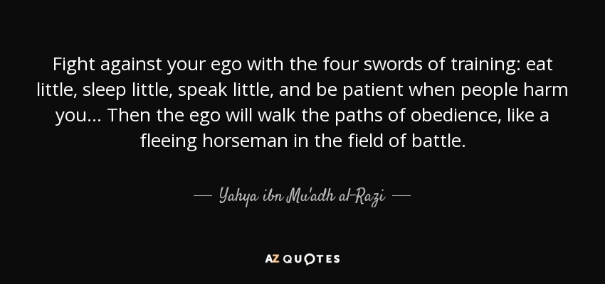 Fight against your ego with the four swords of training: eat little, sleep little, speak little, and be patient when people harm you... Then the ego will walk the paths of obedience, like a fleeing horseman in the field of battle. - Yahya ibn Mu'adh al-Razi