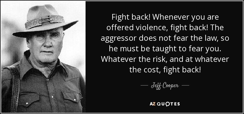 Fight back! Whenever you are offered violence, fight back! The aggressor does not fear the law, so he must be taught to fear you. Whatever the risk, and at whatever the cost, fight back! - Jeff Cooper