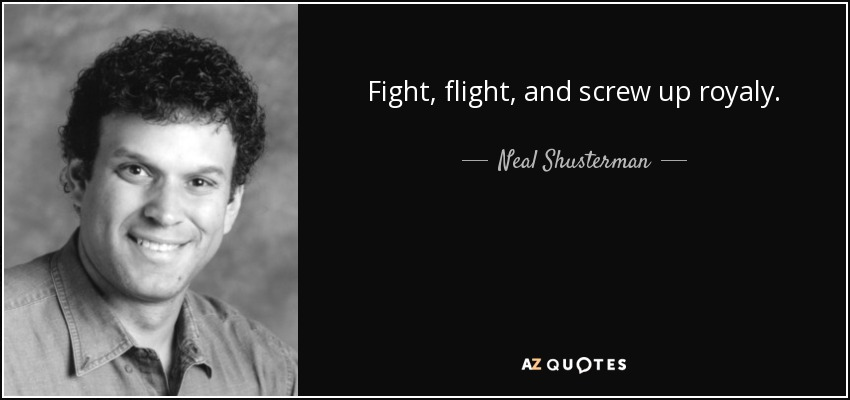 Fight, flight, and screw up royaly. - Neal Shusterman