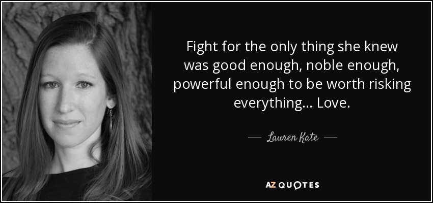 Fight for the only thing she knew was good enough, noble enough, powerful enough to be worth risking everything... Love. - Lauren Kate
