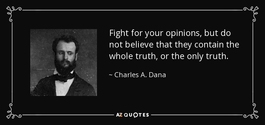 Fight for your opinions, but do not believe that they contain the whole truth, or the only truth. - Charles A. Dana