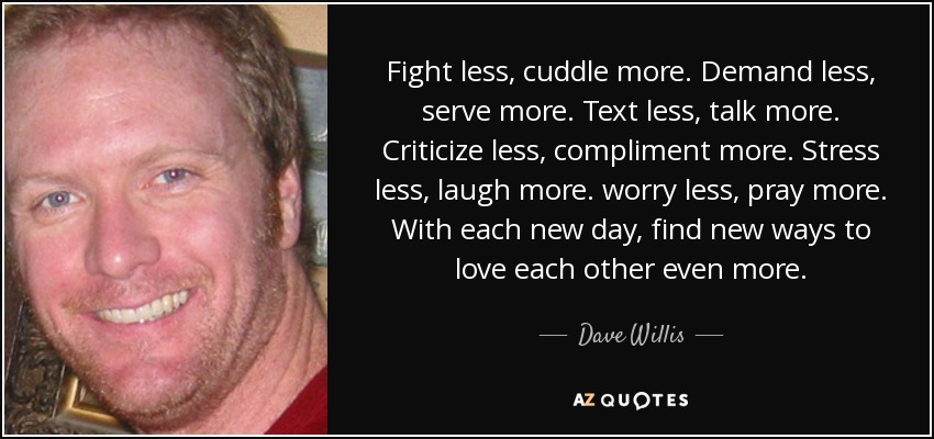 Fight less, cuddle more. Demand less, serve more. Text less, talk more. Criticize less, compliment more. Stress less, laugh more. worry less, pray more. With each new day, find new ways to love each other even more. - Dave Willis