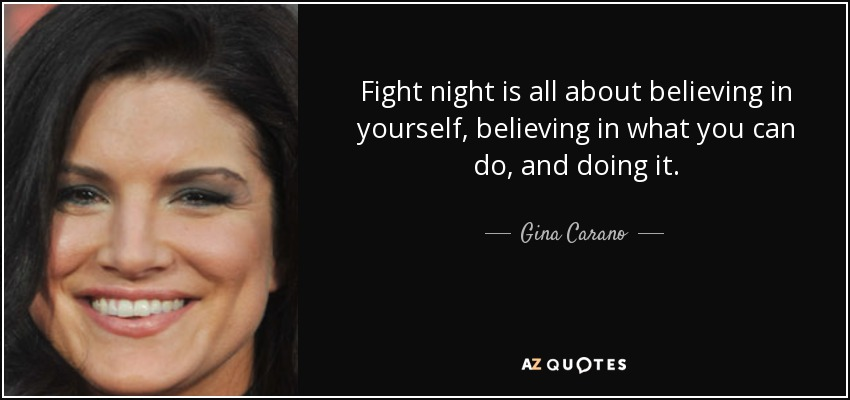 Fight night is all about believing in yourself, believing in what you can do, and doing it. - Gina Carano