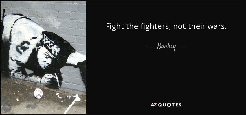 Fight the fighters, not their wars. - Banksy