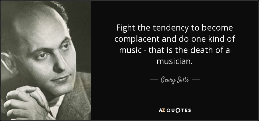 Fight the tendency to become complacent and do one kind of music - that is the death of a musician. - Georg Solti