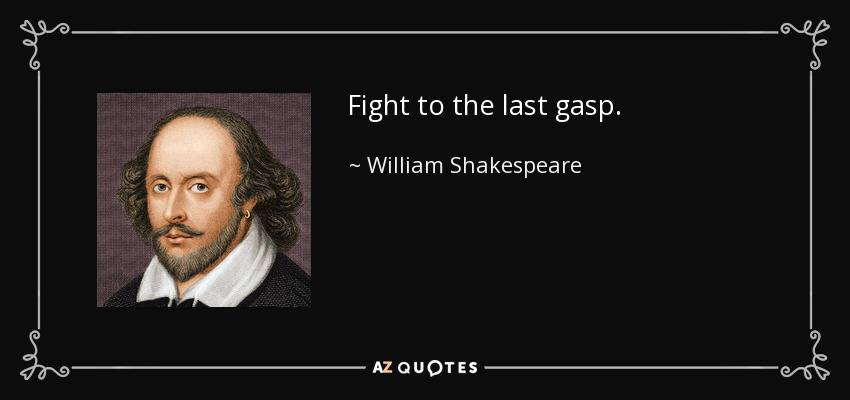 Fight to the last gasp. - William Shakespeare