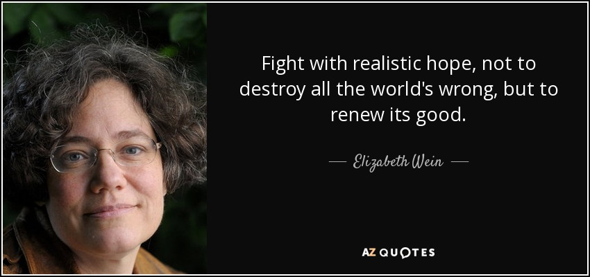 Fight with realistic hope, not to destroy all the world's wrong, but to renew its good. - Elizabeth Wein