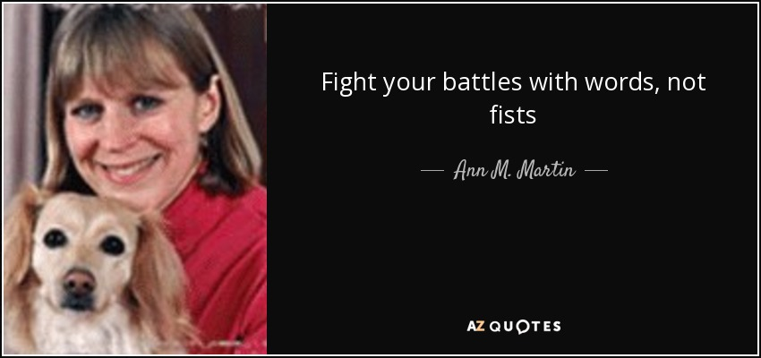 Fight your battles with words, not fists - Ann M. Martin
