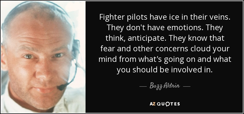 Fighter pilots have ice in their veins. They don't have emotions. They think, anticipate. They know that fear and other concerns cloud your mind from what's going on and what you should be involved in. - Buzz Aldrin