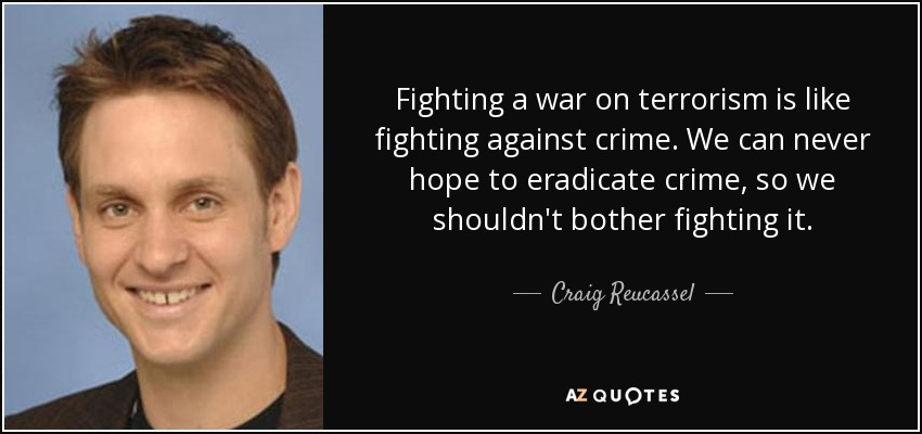 Fighting a war on terrorism is like fighting against crime. We can never hope to eradicate crime, so we shouldn't bother fighting it. - Craig Reucassel