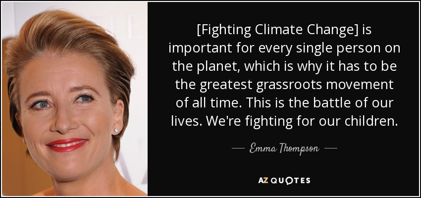 [Fighting Climate Change] is important for every single person on the planet, which is why it has to be the greatest grassroots movement of all time. This is the battle of our lives. We're fighting for our children. - Emma Thompson