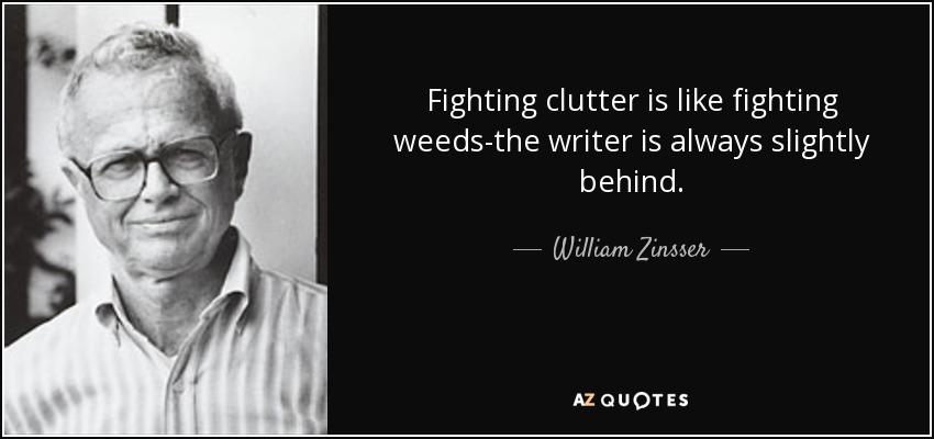 Fighting clutter is like fighting weeds-the writer is always slightly behind. - William Zinsser