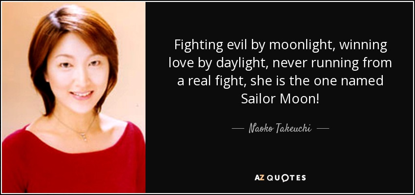 Fighting evil by moonlight, winning love by daylight, never running from a real fight, she is the one named Sailor Moon! - Naoko Takeuchi
