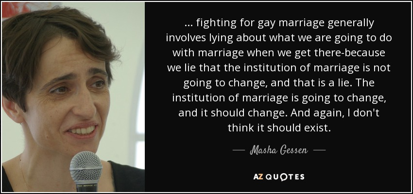 ... fighting for gay marriage generally involves lying about what we are going to do with marriage when we get there-because we lie that the institution of marriage is not going to change, and that is a lie. The institution of marriage is going to change, and it should change. And again, I don't think it should exist. - Masha Gessen
