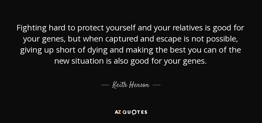 Fighting hard to protect yourself and your relatives is good for your genes, but when captured and escape is not possible, giving up short of dying and making the best you can of the new situation is also good for your genes. - Keith Henson