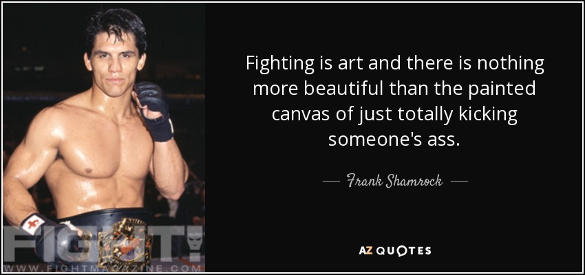 frank shamrock quote fighting is art and there is nothing more
