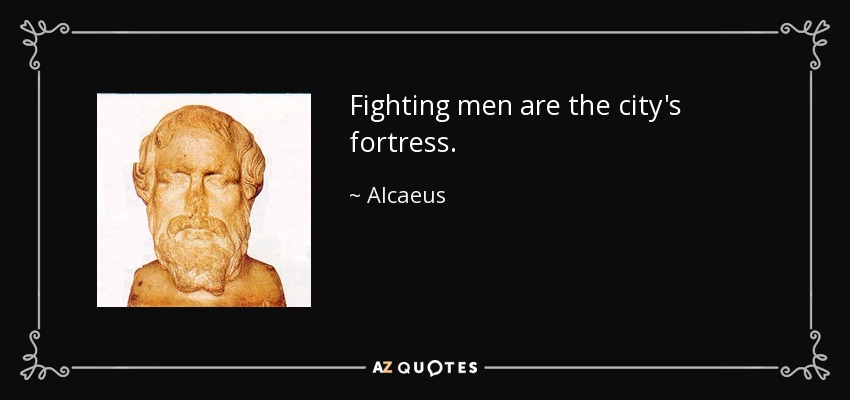 Fighting men are the city's fortress. - Alcaeus