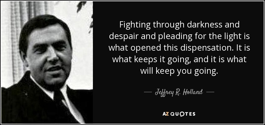 Fighting through darkness and despair and pleading for the light is what opened this dispensation. It is what keeps it going, and it is what will keep you going. - Jeffrey R. Holland
