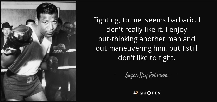 Fighting, to me, seems barbaric. I don't really like it. I enjoy out-thinking another man and out-maneuvering him, but I still don't like to fight. - Sugar Ray Robinson