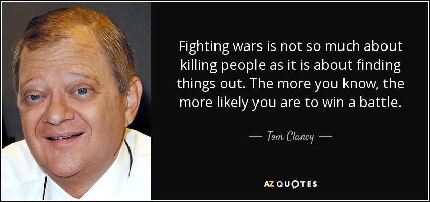 Fighting wars is not so much about killing people as it is about finding things out. The more you know, the more likely you are to win a battle. - Tom Clancy