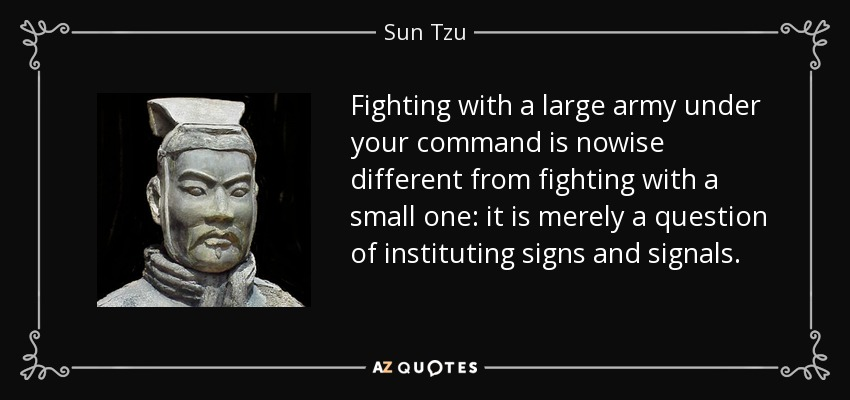 Fighting with a large army under your command is nowise different from fighting with a small one: it is merely a question of instituting signs and signals. - Sun Tzu