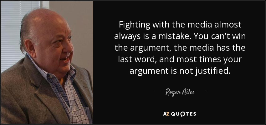Fighting with the media almost always is a mistake. You can't win the argument, the media has the last word, and most times your argument is not justified. - Roger Ailes