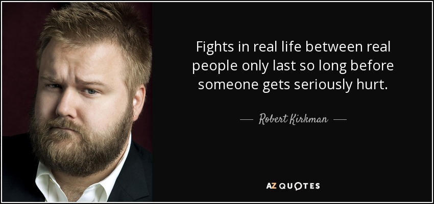 Fights in real life between real people only last so long before someone gets seriously hurt. - Robert Kirkman