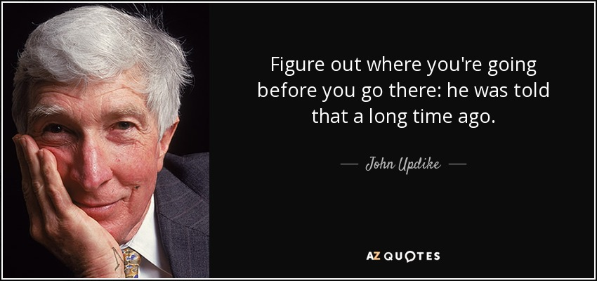 Figure out where you're going before you go there: he was told that a long time ago. - John Updike