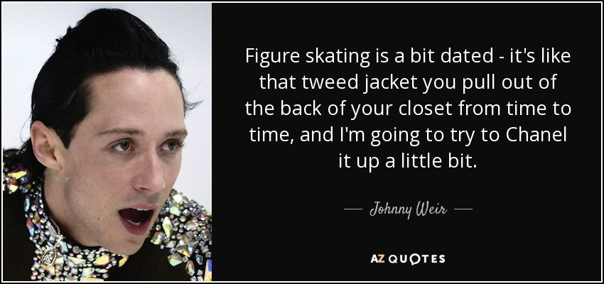 Figure skating is a bit dated - it's like that tweed jacket you pull out of the back of your closet from time to time, and I'm going to try to Chanel it up a little bit. - Johnny Weir