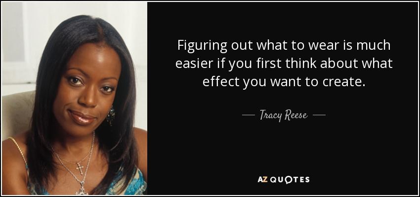 Figuring out what to wear is much easier if you first think about what effect you want to create. - Tracy Reese